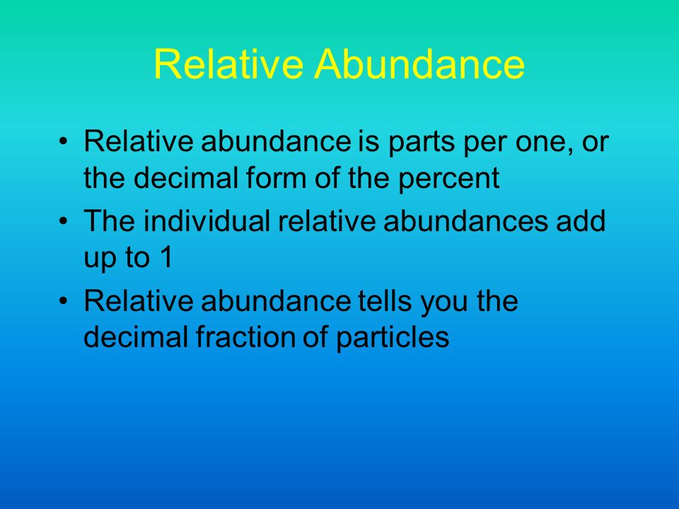 Relative Abundance Relative abundance is parts per one, or the decimal form of the percent The individual relative abundances add up to 1 Relative abundance tells you the decimal fraction of particles