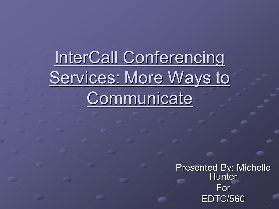 InterCall Conferencing Services: More Ways to Communicate Presented By: Michelle Hunter ForEDTC/560
