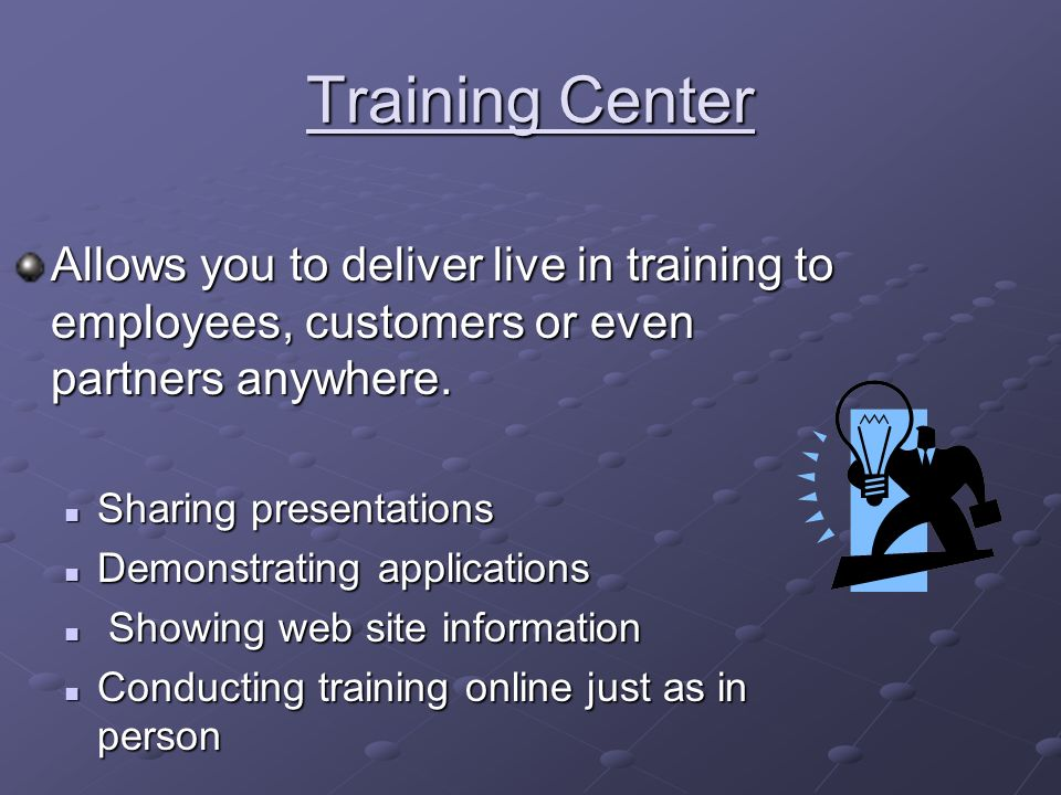 Training Center Allows you to deliver live in training to employees, customers or even partners anywhere.