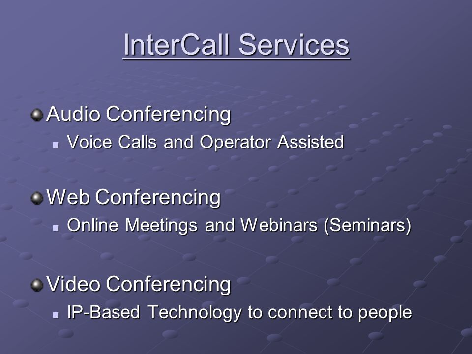 InterCall Services Audio Conferencing Voice Calls and Operator Assisted Voice Calls and Operator Assisted Web Conferencing Online Meetings and Webinars (Seminars) Online Meetings and Webinars (Seminars) Video Conferencing IP-Based Technology to connect to people IP-Based Technology to connect to people