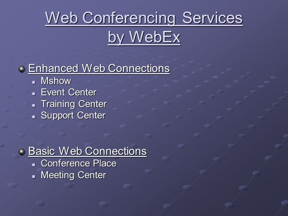 Web Conferencing Services by WebEx Enhanced Web Connections Mshow Mshow Event Center Event Center Training Center Training Center Support Center Support Center Basic Web Connections Conference Place Conference Place Meeting Center Meeting Center