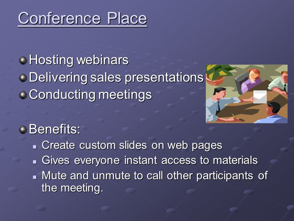 Conference Place Hosting webinars Delivering sales presentations Conducting meetings Benefits: Create custom slides on web pages Create custom slides on web pages Gives everyone instant access to materials Gives everyone instant access to materials Mute and unmute to call other participants of the meeting.
