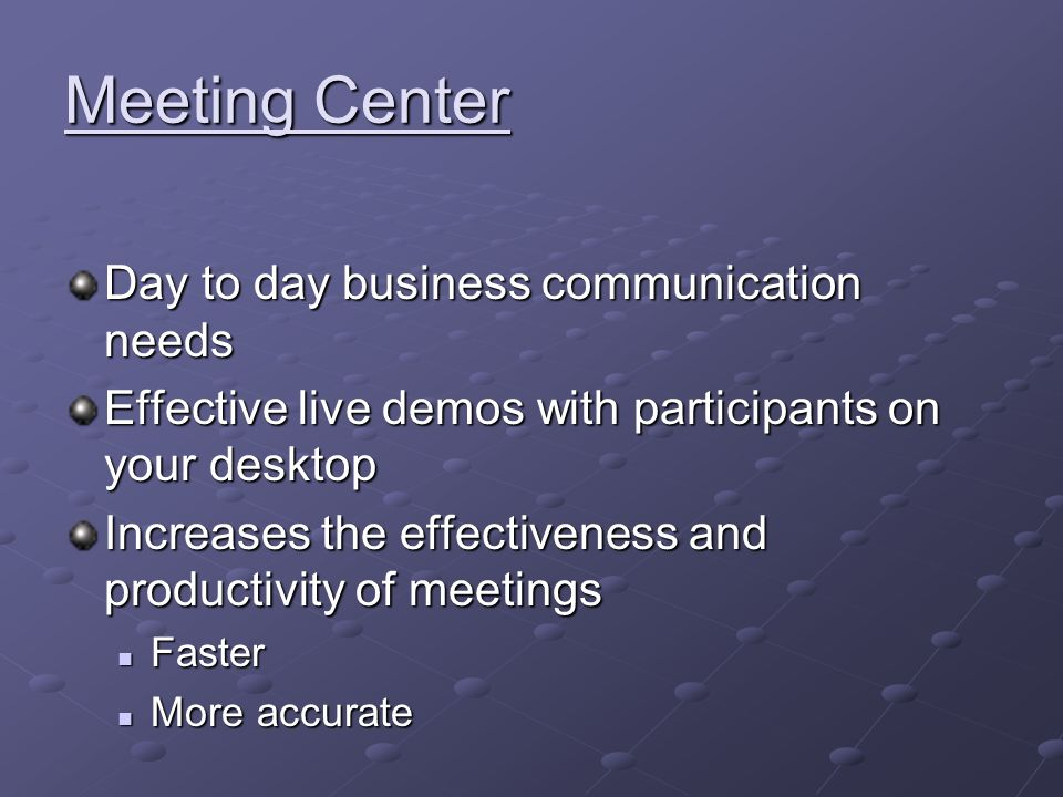 Meeting Center Day to day business communication needs Effective live demos with participants on your desktop Increases the effectiveness and productivity of meetings Faster Faster More accurate More accurate