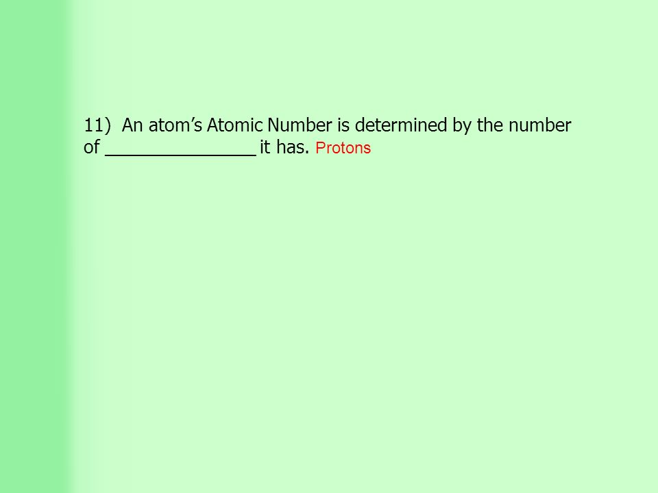 11) An atom's Atomic Number is determined by the number of _______________ it has. Protons