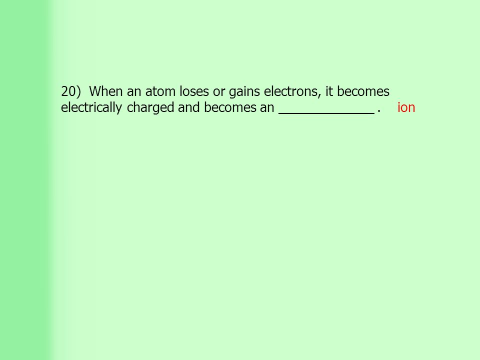 20) When an atom loses or gains electrons, it becomes electrically charged and becomes an _____________.