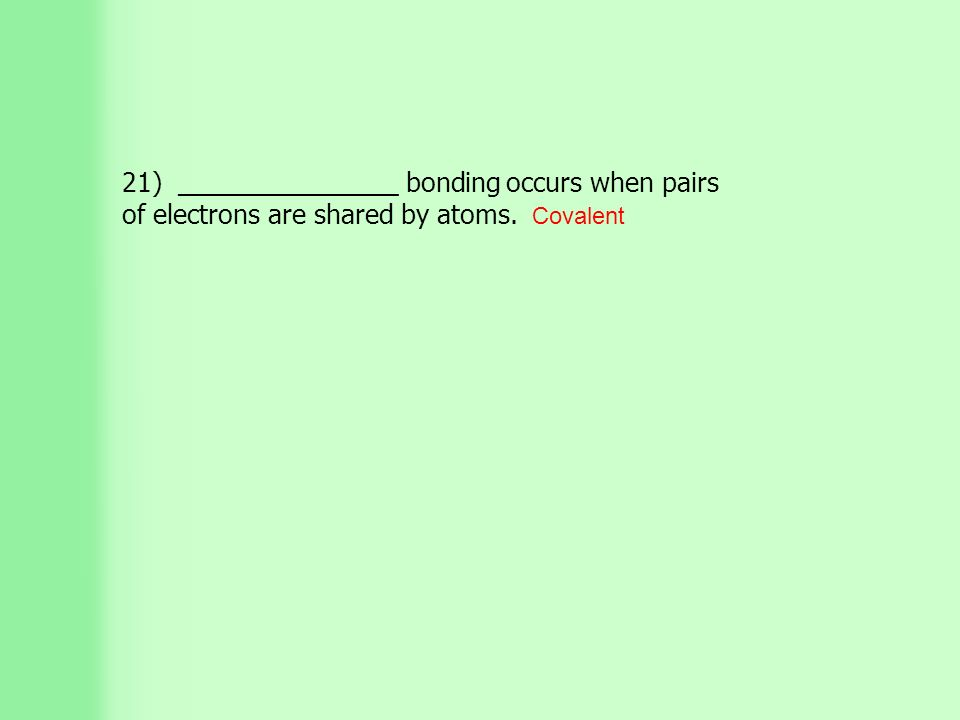 21) _______________ bonding occurs when pairs of electrons are shared by atoms. Covalent