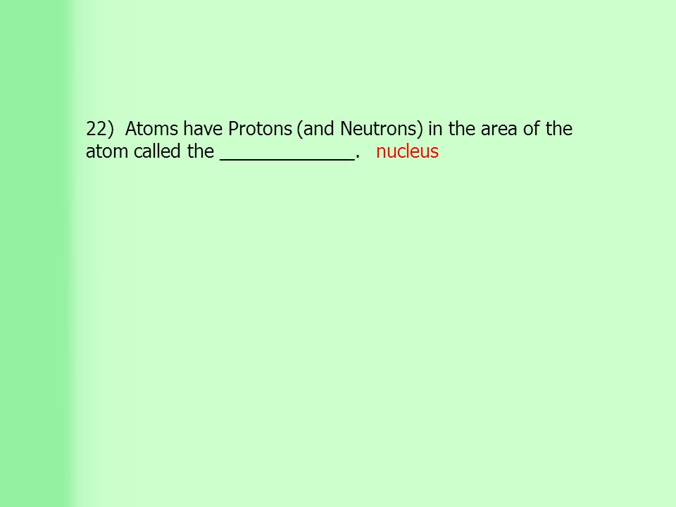 22) Atoms have Protons (and Neutrons) in the area of the atom called the _____________. nucleus