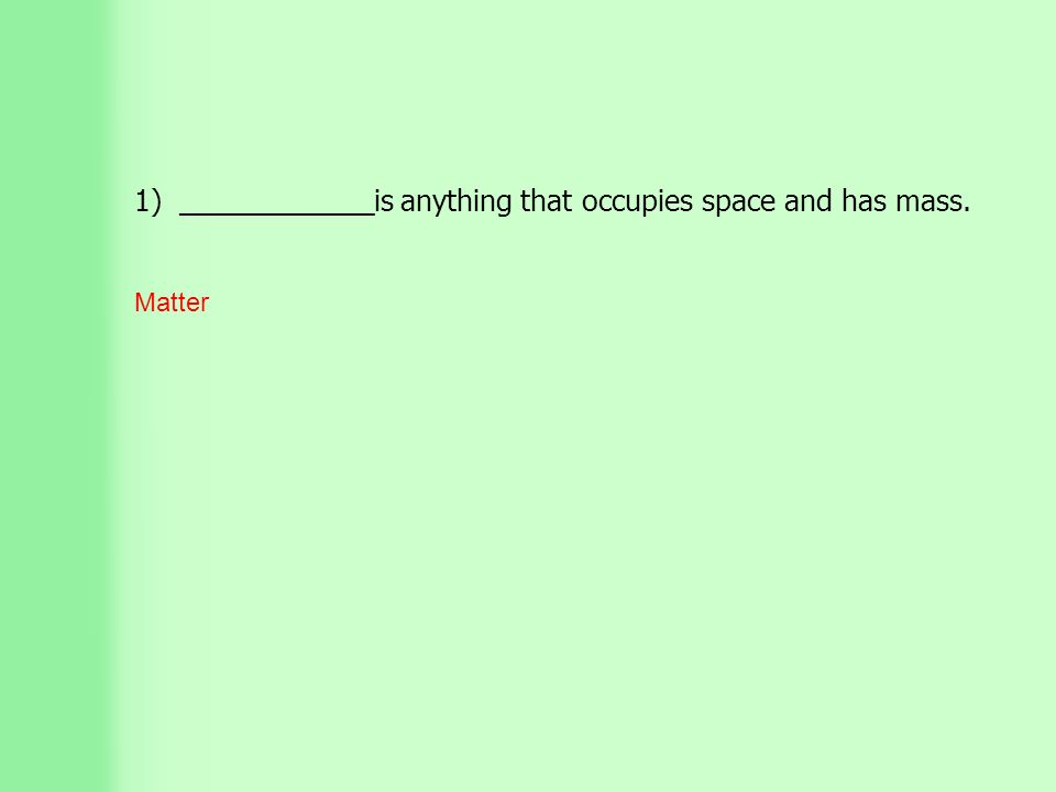 1) ____________is anything that occupies space and has mass. Matter