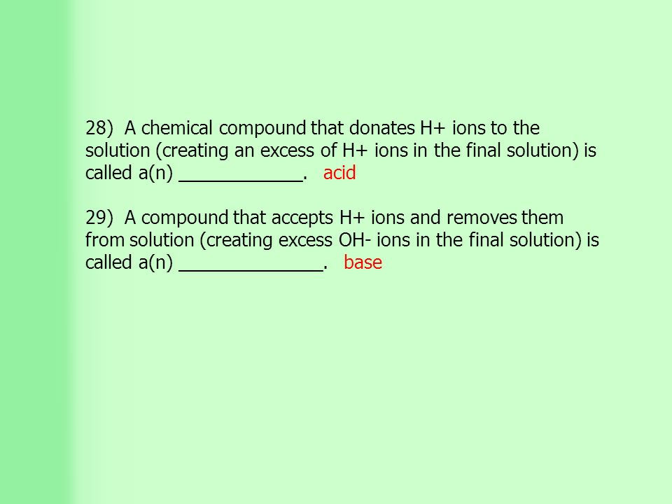 28) A chemical compound that donates H+ ions to the solution (creating an excess of H+ ions in the final solution) is called a(n) ____________.