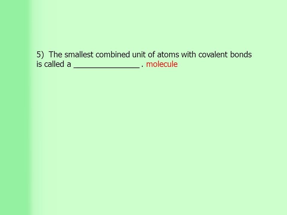 5) The smallest combined unit of atoms with covalent bonds is called a _______________. molecule