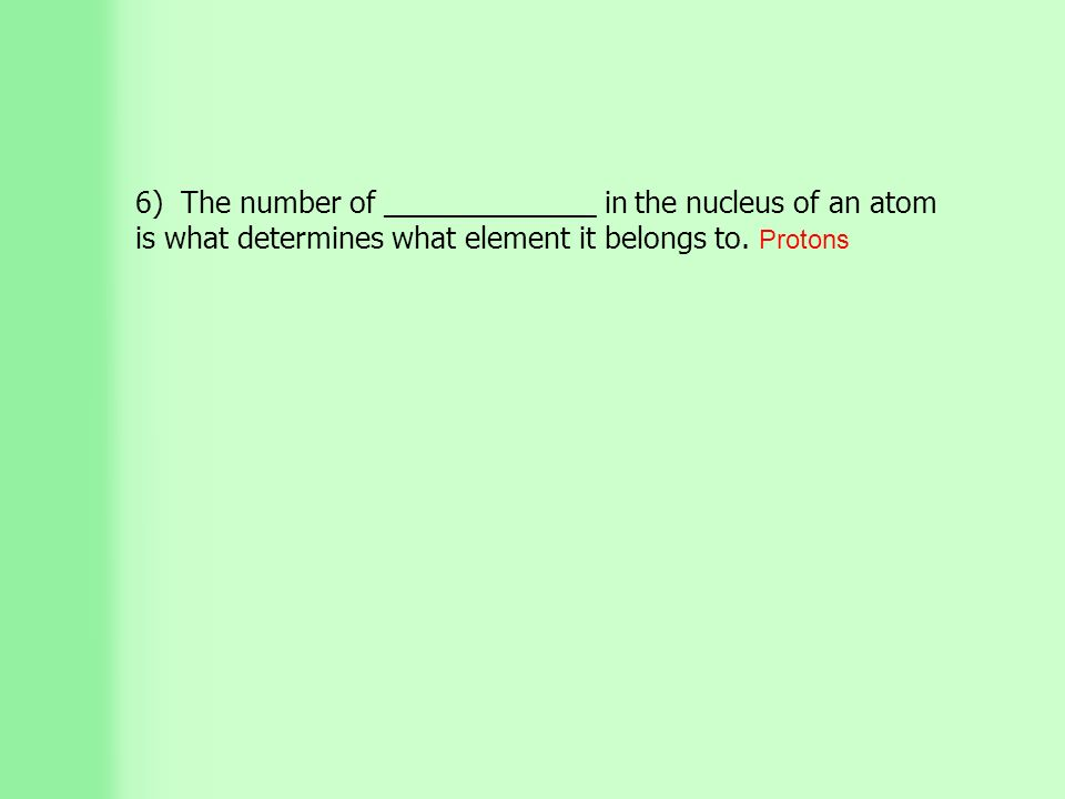 6) The number of _____________ in the nucleus of an atom is what determines what element it belongs to.