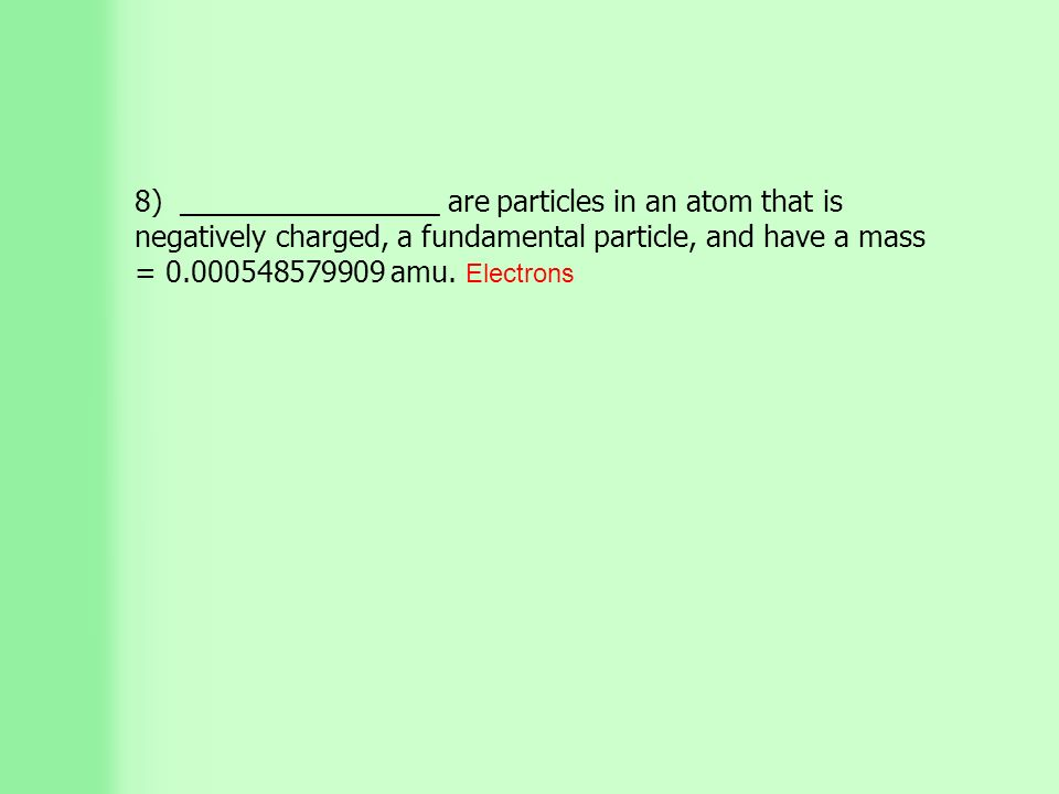 8) ________________ are particles in an atom that is negatively charged, a fundamental particle, and have a mass = amu.