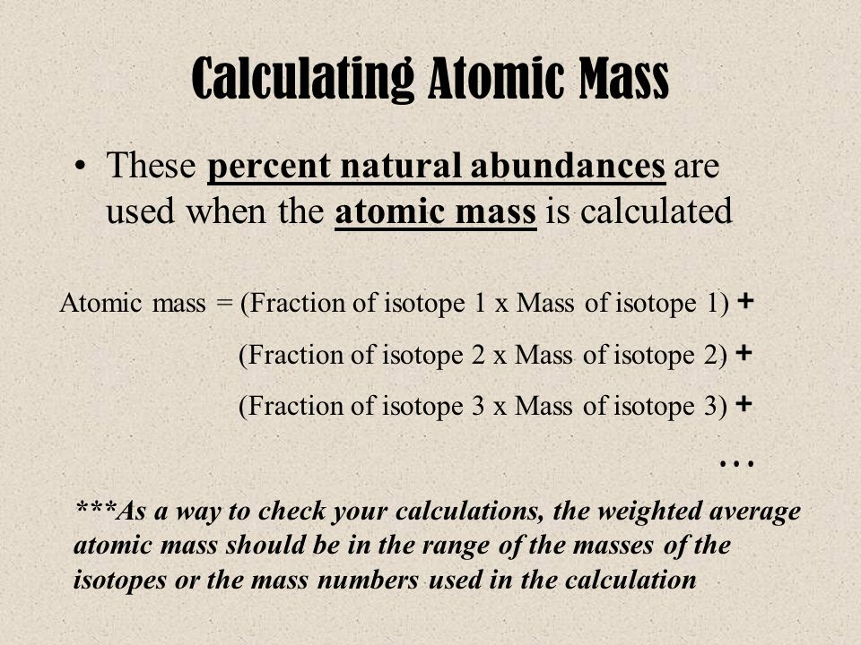 Calculating Atomic Mass These percent natural abundances are used when the atomic mass is calculated Atomic mass = (Fraction of isotope 1 x Mass of isotope 1) + (Fraction of isotope 2 x Mass of isotope 2) + (Fraction of isotope 3 x Mass of isotope 3) +...
