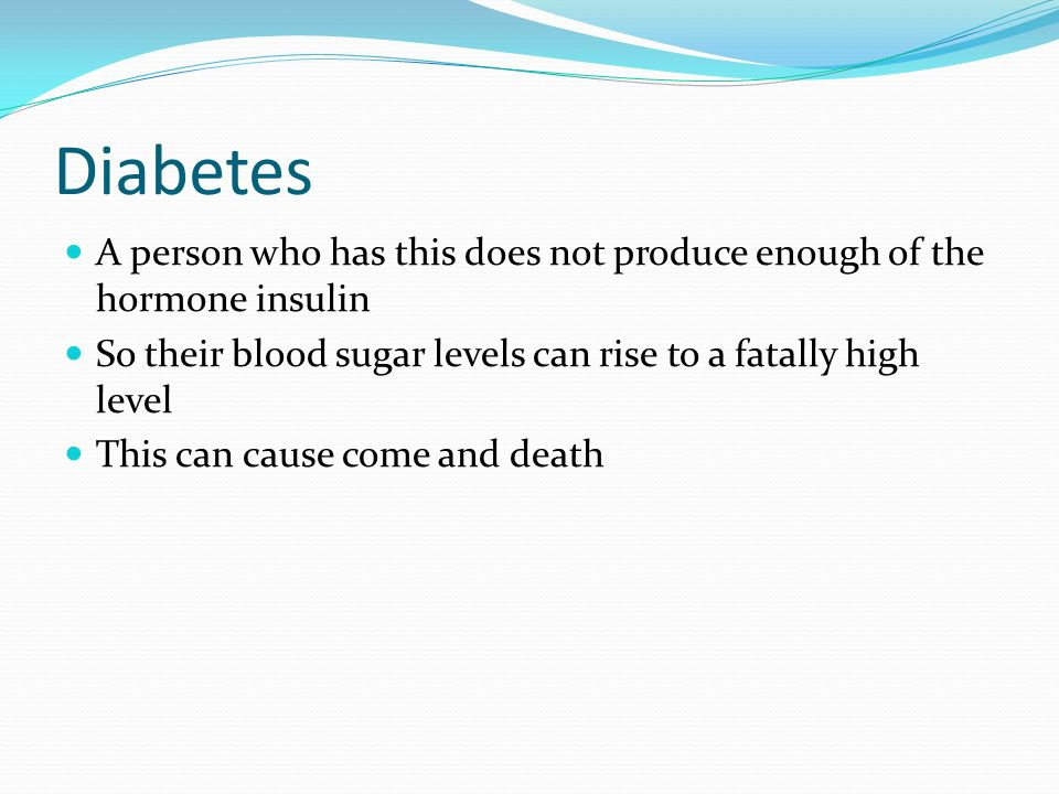 Diabetes A person who has this does not produce enough of the hormone insulin So their blood sugar levels can rise to a fatally high level This can cause come and death
