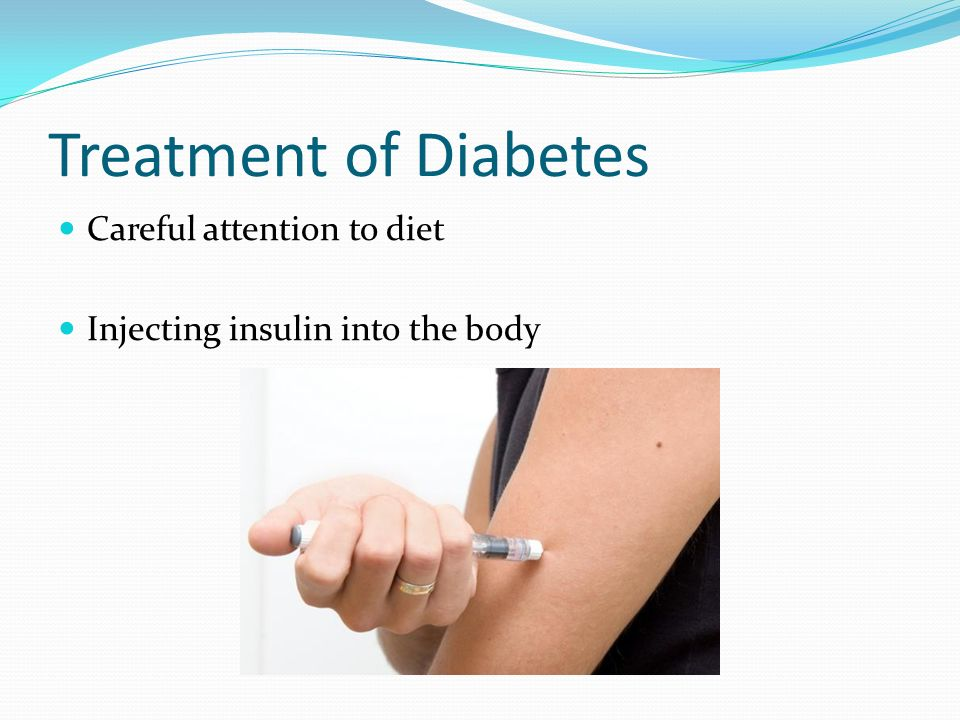 Treatment of Diabetes Careful attention to diet Injecting insulin into the body