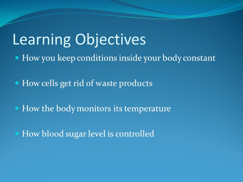 Learning Objectives How you keep conditions inside your body constant How cells get rid of waste products How the body monitors its temperature How blood sugar level is controlled