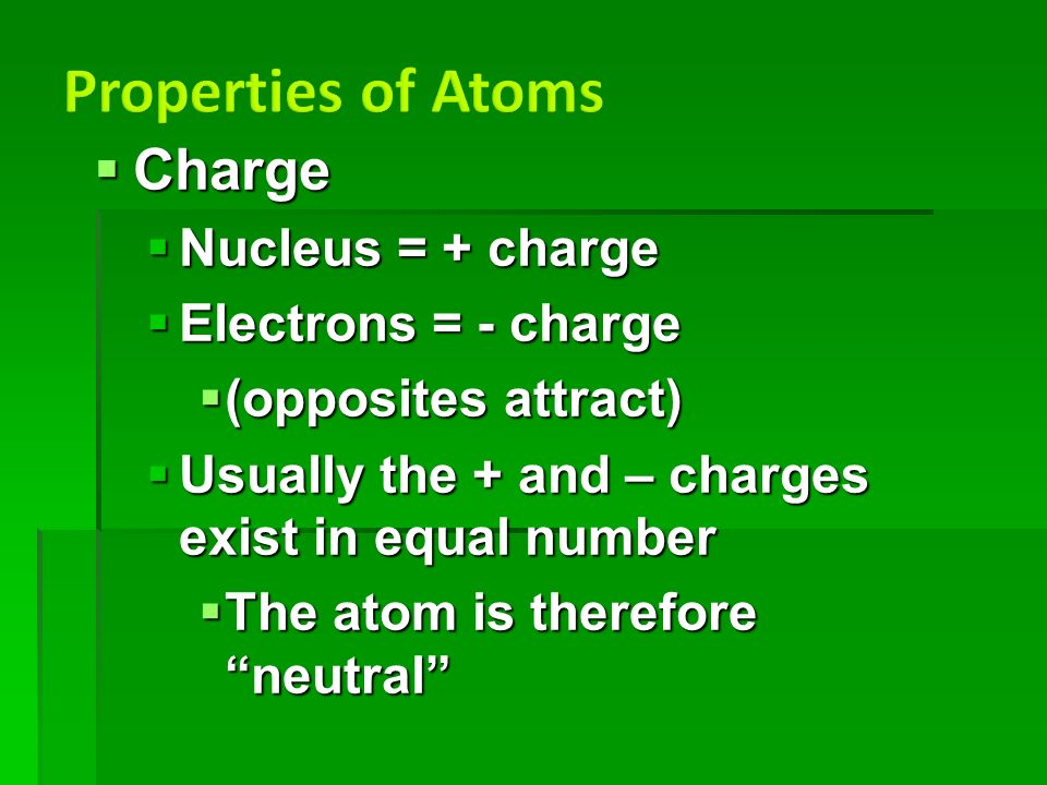  Charge  Nucleus = + charge  Electrons = - charge  (opposites attract)  Usually the + and – charges exist in equal number  The atom is therefore neutral