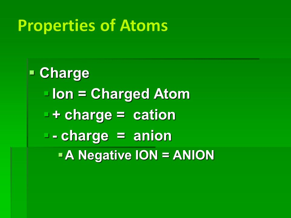  Charge  Ion = Charged Atom  + charge = cation  - charge = anion  A Negative ION = ANION