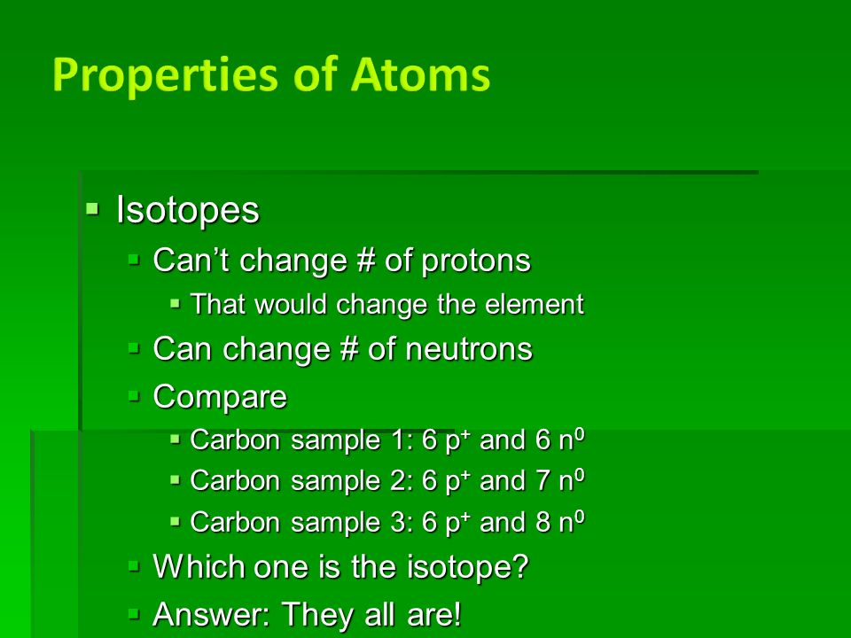  Isotopes  Can't change # of protons  That would change the element  Can change # of neutrons  Compare  Carbon sample 1: 6 p + and 6 n 0  Carbon sample 2: 6 p + and 7 n 0  Carbon sample 3: 6 p + and 8 n 0  Which one is the isotope.