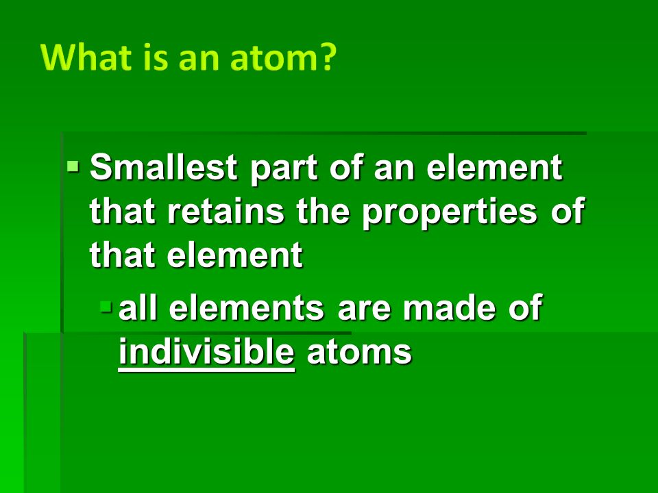  Smallest part of an element that retains the properties of that element  all elements are made of indivisible atoms