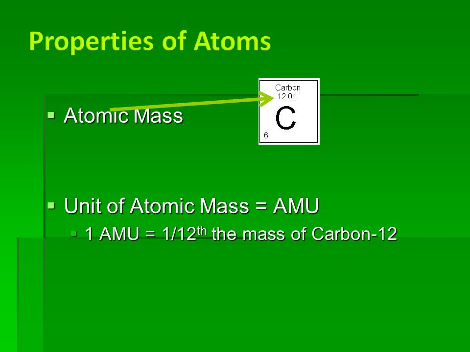  Atomic Mass  Unit of Atomic Mass = AMU  1 AMU = 1/12 th the mass of Carbon-12