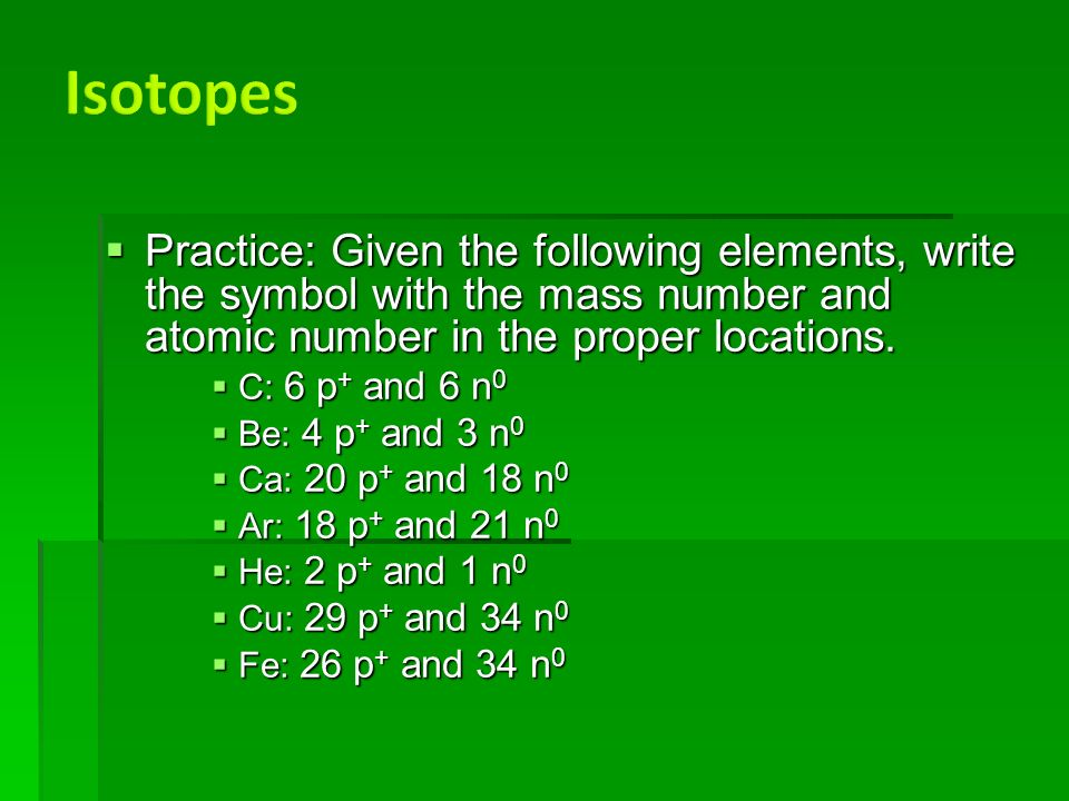  Practice: Given the following elements, write the symbol with the mass number and atomic number in the proper locations.