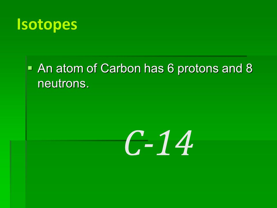  An atom of Carbon has 6 protons and 8 neutrons. C-14