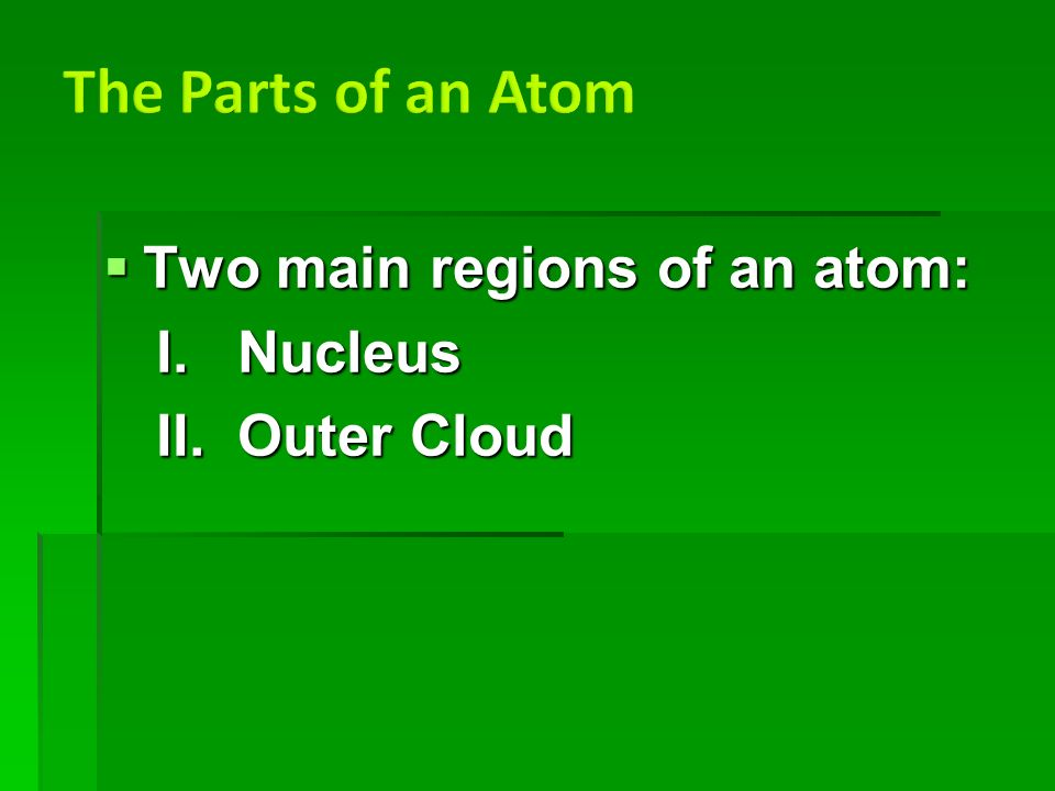  Two main regions of an atom: I. Nucleus II. Outer Cloud