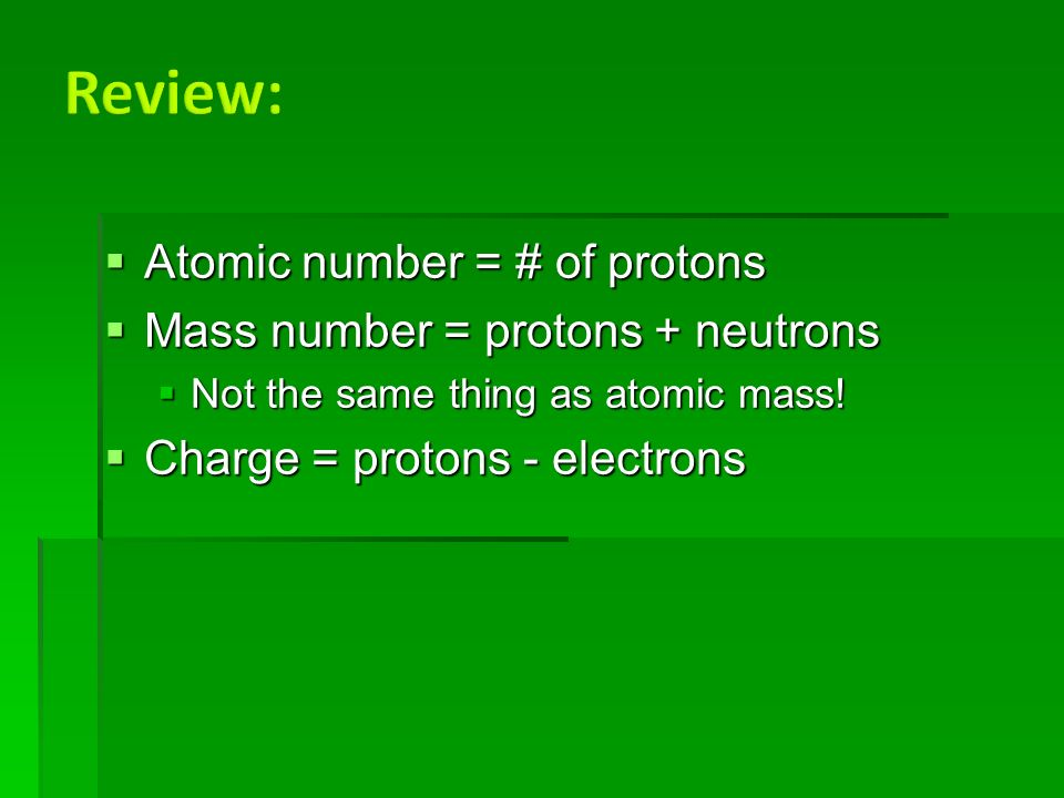  Atomic number = # of protons  Mass number = protons + neutrons  Not the same thing as atomic mass.