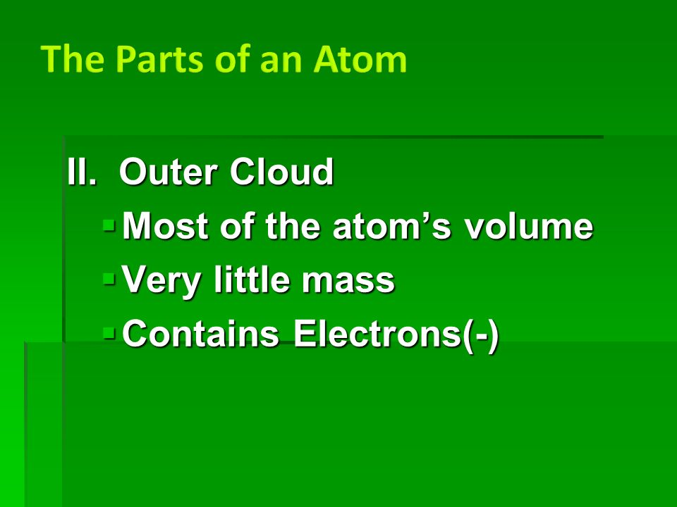 II. Outer Cloud  Most of the atom's volume  Very little mass  Contains Electrons(-)