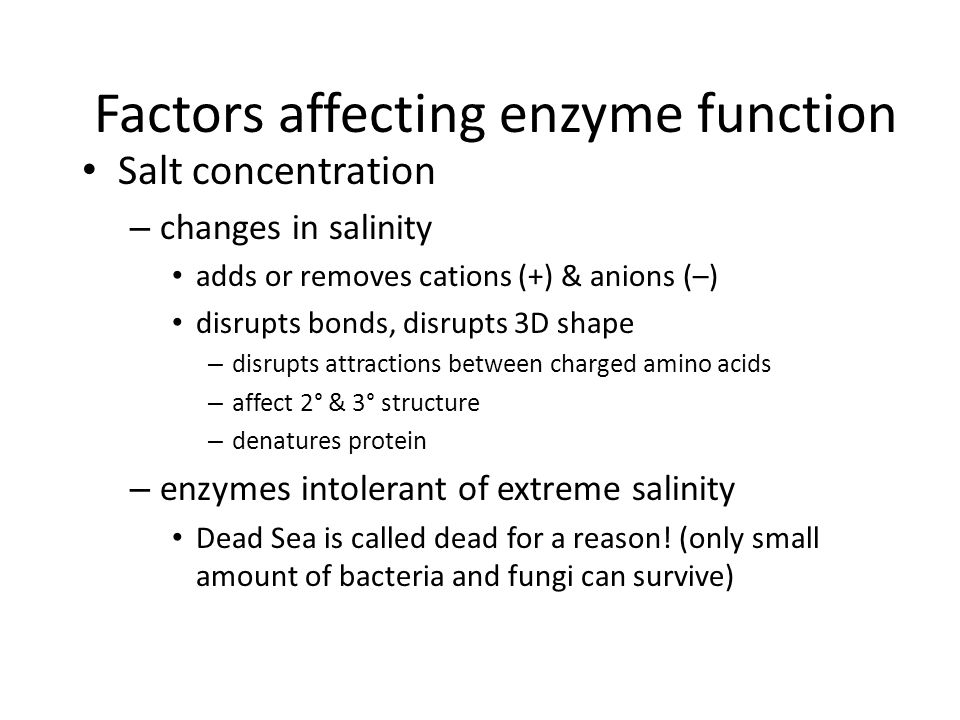Factors affecting enzyme function pH – changes in pH adds or remove H + disrupts bonds, disrupts 3D shape – disrupts attractions between charged amino acids – affect 2° & 3° structure – denatures protein – optimal pH.