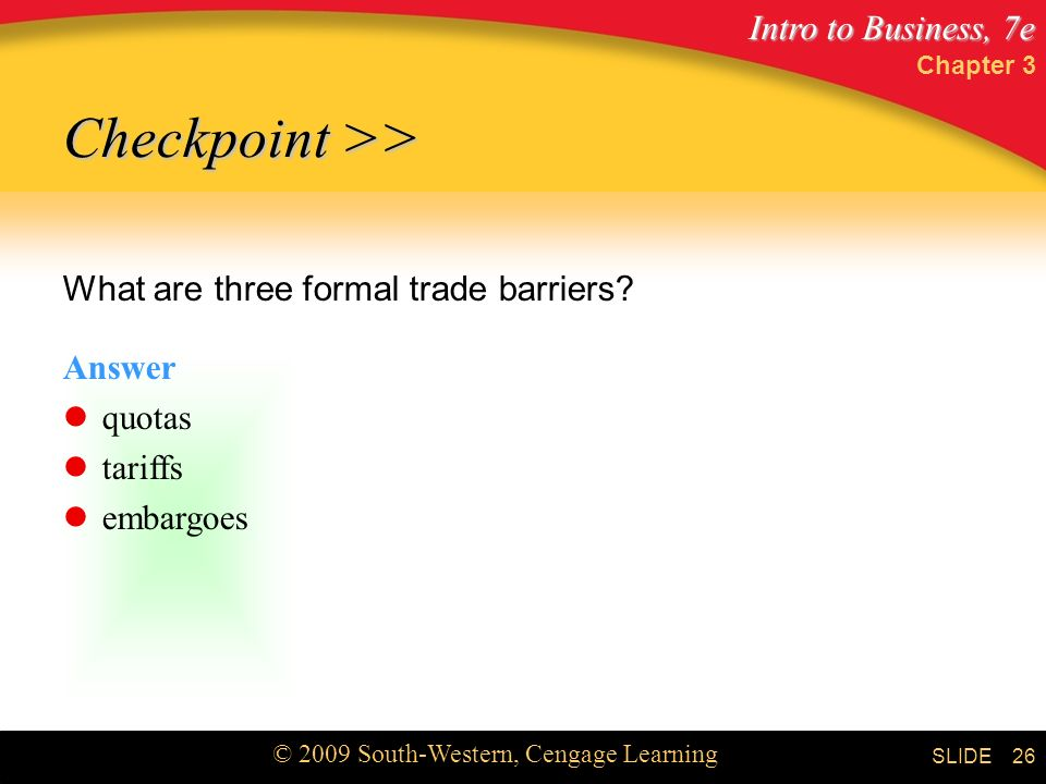 Intro to Business, 7e © 2009 South-Western, Cengage Learning SLIDE Chapter 3 26 Checkpoint >> What are three formal trade barriers.