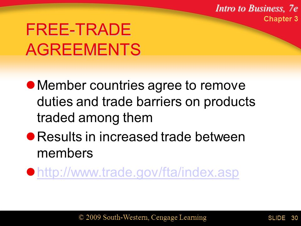 Intro to Business, 7e © 2009 South-Western, Cengage Learning SLIDE Chapter 3 30 FREE-TRADE AGREEMENTS Member countries agree to remove duties and trade barriers on products traded among them Results in increased trade between members