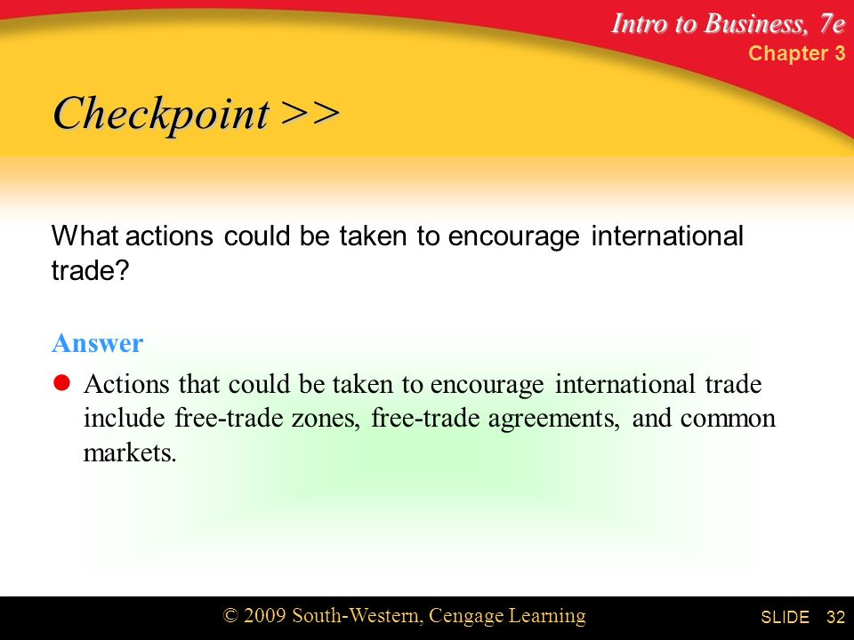 Intro to Business, 7e © 2009 South-Western, Cengage Learning SLIDE Chapter 3 32 Checkpoint >> What actions could be taken to encourage international trade.
