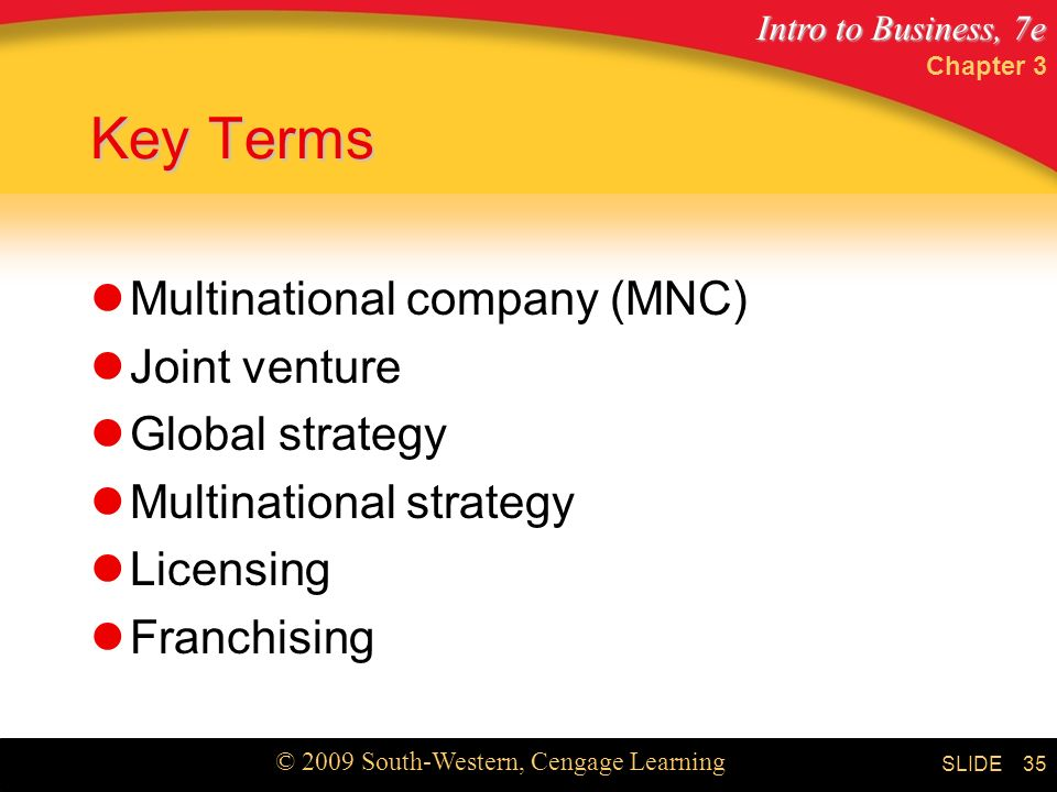 Intro to Business, 7e © 2009 South-Western, Cengage Learning SLIDE Chapter 3 35 Key Terms Multinational company (MNC) Joint venture Global strategy Multinational strategy Licensing Franchising