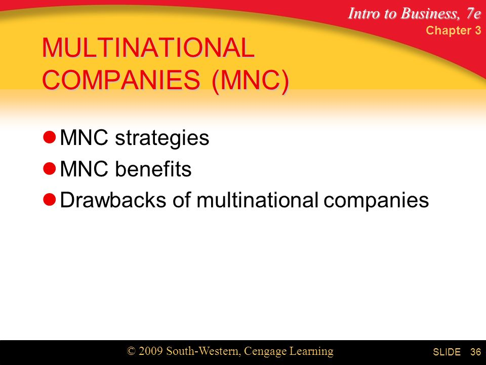 Intro to Business, 7e © 2009 South-Western, Cengage Learning SLIDE Chapter 3 36 MULTINATIONAL COMPANIES (MNC) MNC strategies MNC benefits Drawbacks of multinational companies