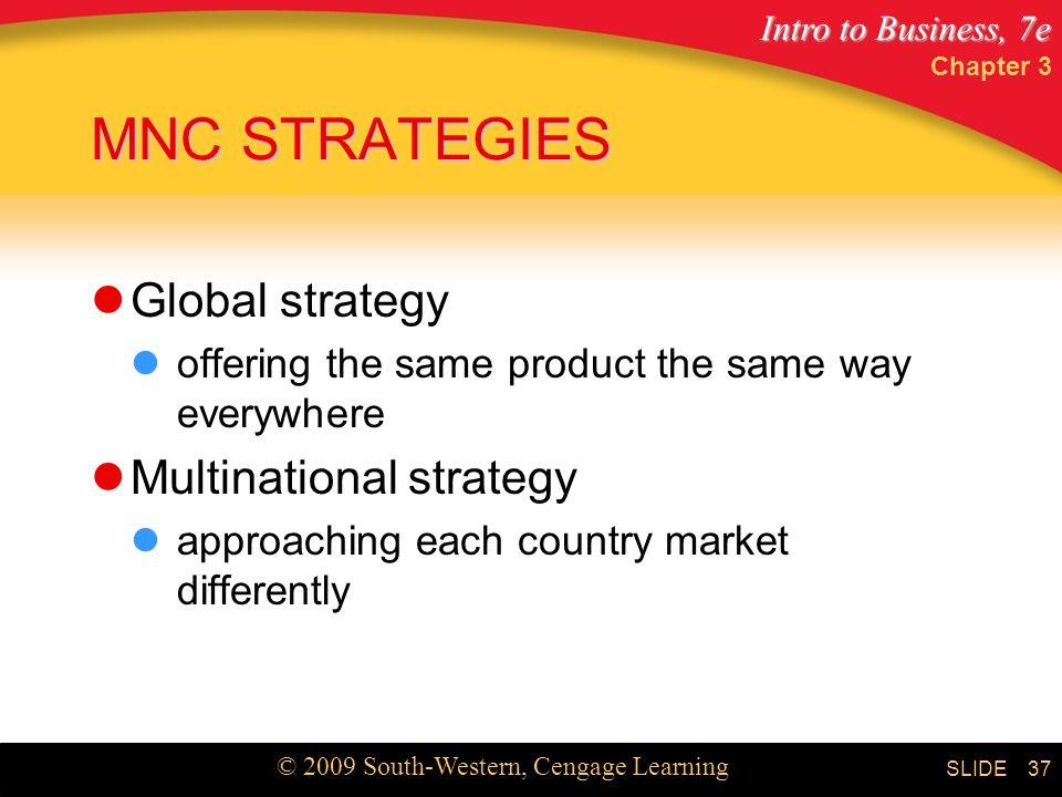 Intro to Business, 7e © 2009 South-Western, Cengage Learning SLIDE Chapter 3 37 MNC STRATEGIES Global strategy offering the same product the same way everywhere Multinational strategy approaching each country market differently