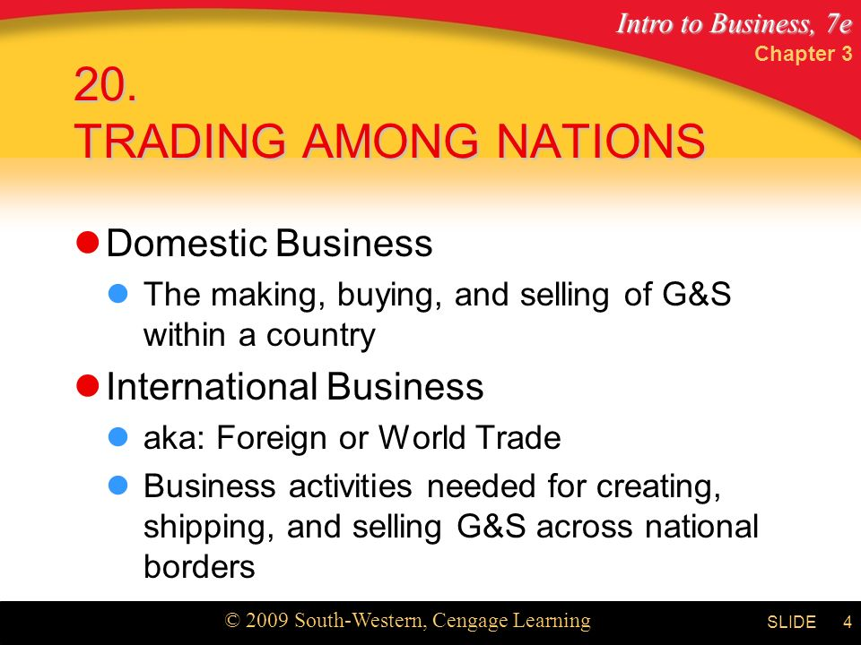Intro to Business, 7e © 2009 South-Western, Cengage Learning SLIDE Domestic Business The making, buying, and selling of G&S within a country International Business aka: Foreign or World Trade Business activities needed for creating, shipping, and selling G&S across national borders Chapter