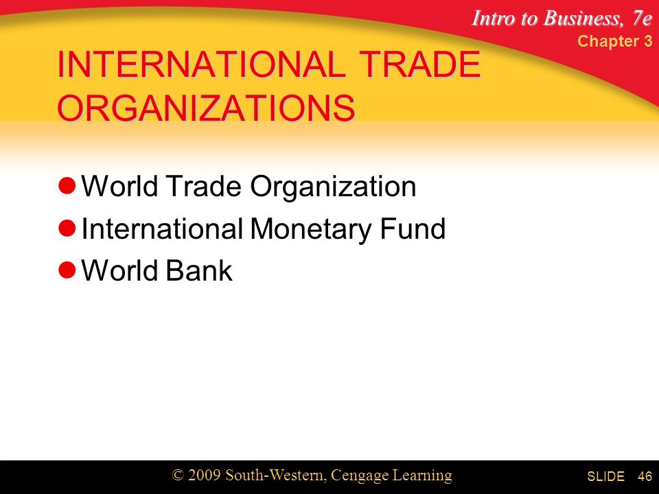 Intro to Business, 7e © 2009 South-Western, Cengage Learning SLIDE Chapter 3 46 INTERNATIONAL TRADE ORGANIZATIONS World Trade Organization International Monetary Fund World Bank