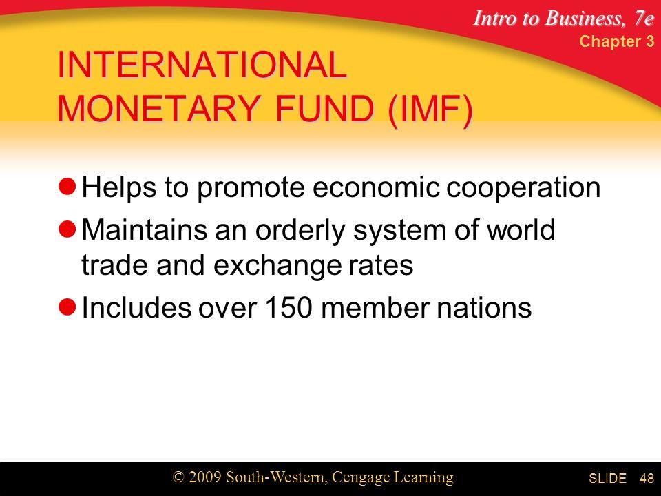 Intro to Business, 7e © 2009 South-Western, Cengage Learning SLIDE Chapter 3 48 INTERNATIONAL MONETARY FUND (IMF) Helps to promote economic cooperation Maintains an orderly system of world trade and exchange rates Includes over 150 member nations