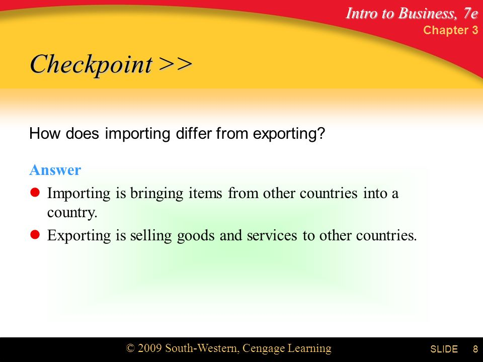 Intro to Business, 7e © 2009 South-Western, Cengage Learning SLIDE Chapter 3 8 Checkpoint >> How does importing differ from exporting.