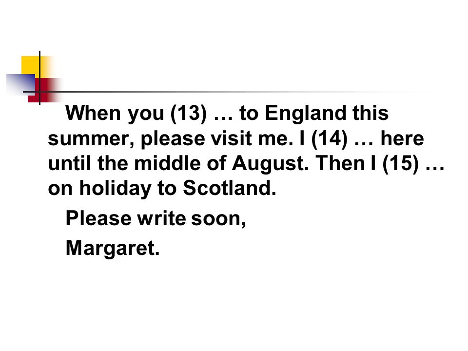 When you (13) … to England this summer, please visit me.