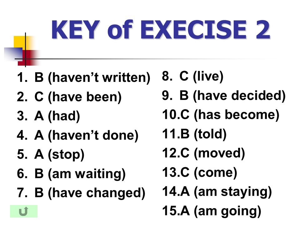 KEY of EXECISE 2 1.B (haven't written) 2.C (have been) 3.A (had) 4.A (haven't done) 5.A (stop) 6.B (am waiting) 7.B (have changed) 8.C (live) 9.B (have decided) 10.C (has become) 11.B (told) 12.C (moved) 13.C (come) 14.A (am staying) 15.A (am going)