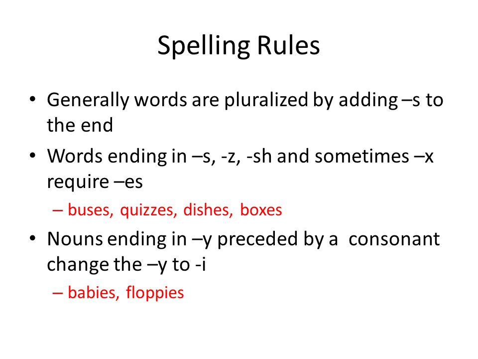 Spelling Rules Generally words are pluralized by adding –s to the end Words ending in –s, -z, -sh and sometimes –x require –es – buses, quizzes, dishes, boxes Nouns ending in –y preceded by a consonant change the –y to -i – babies, floppies