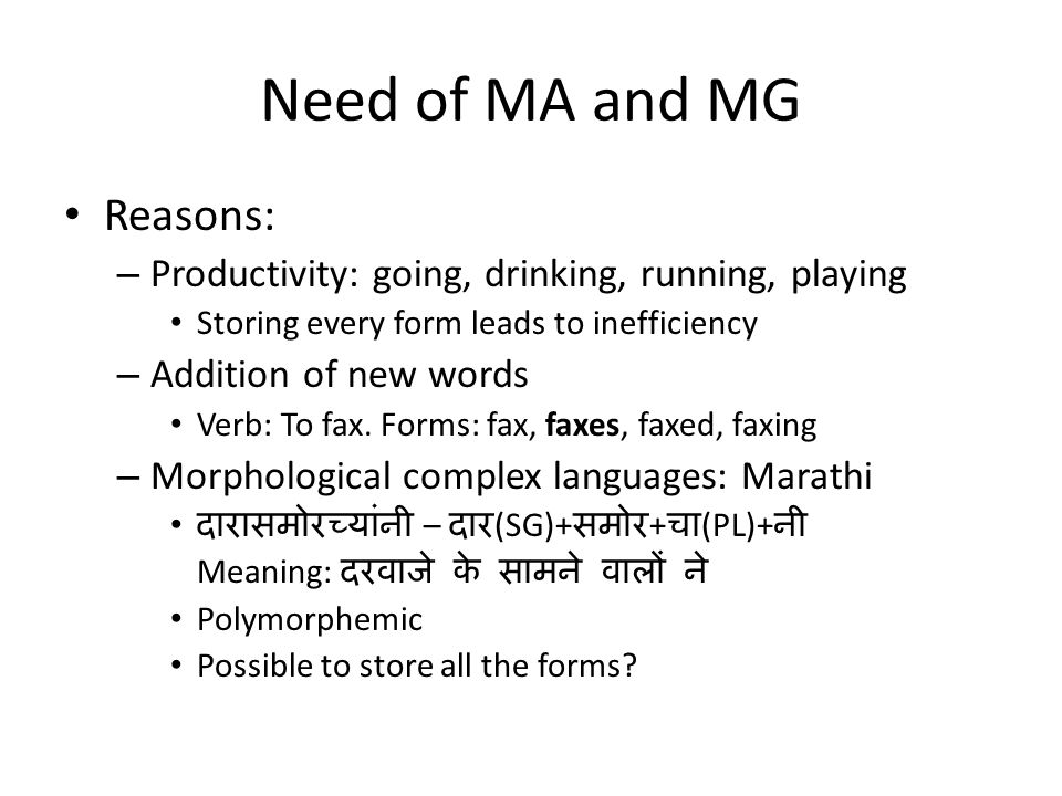 Need of MA and MG Reasons: – Productivity: going, drinking, running, playing Storing every form leads to inefficiency – Addition of new words Verb: To fax.