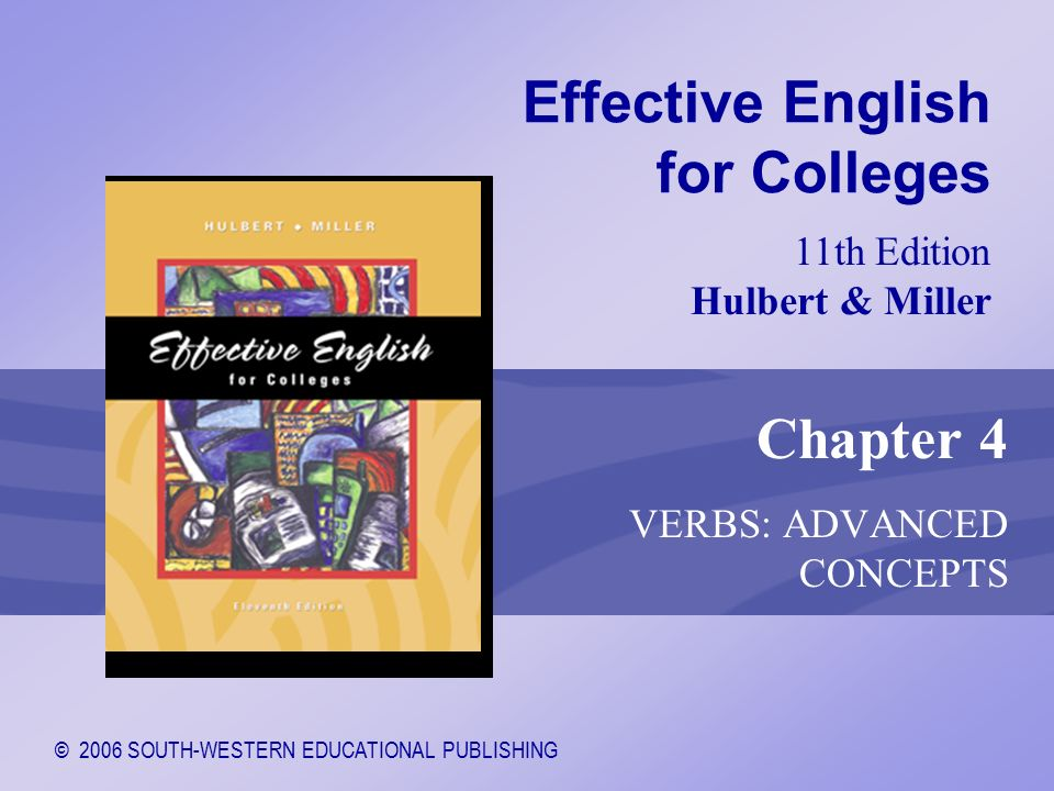 © 2006 SOUTH-WESTERN EDUCATIONAL PUBLISHING 11th Edition Hulbert & Miller Effective English for Colleges Chapter 4 VERBS: ADVANCED CONCEPTS