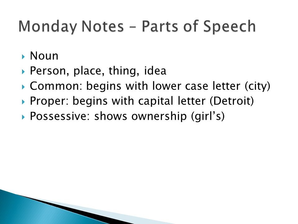  Noun  Person, place, thing, idea  Common: begins with lower case letter (city)  Proper: begins with capital letter (Detroit)  Possessive: shows ownership (girl's)