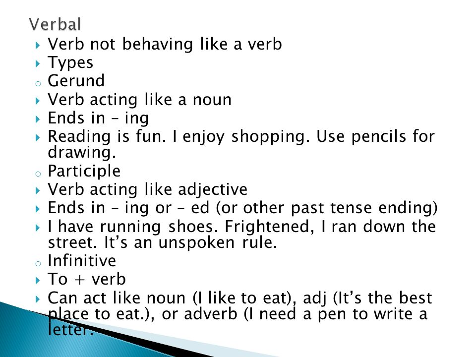  Verb not behaving like a verb  Types o Gerund  Verb acting like a noun  Ends in – ing  Reading is fun.