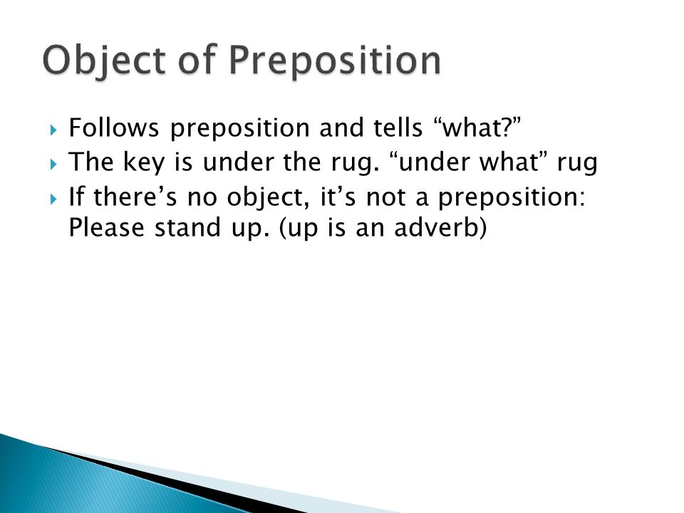  Follows preposition and tells what  The key is under the rug.