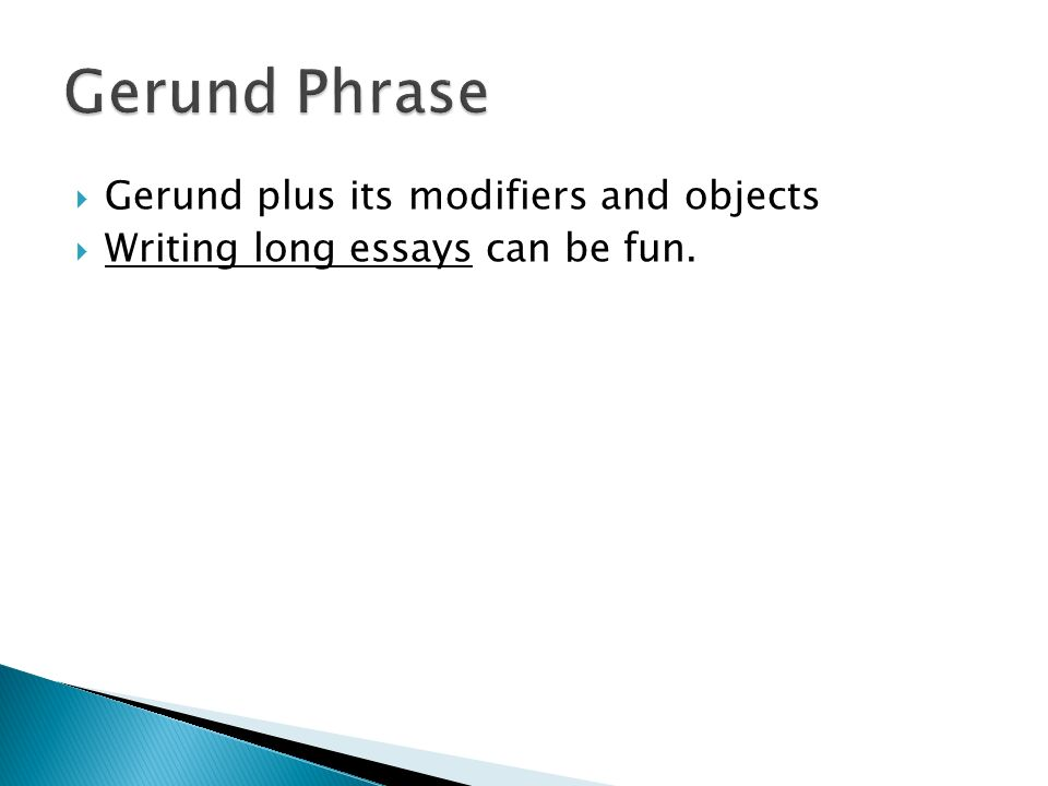  Gerund plus its modifiers and objects  Writing long essays can be fun.